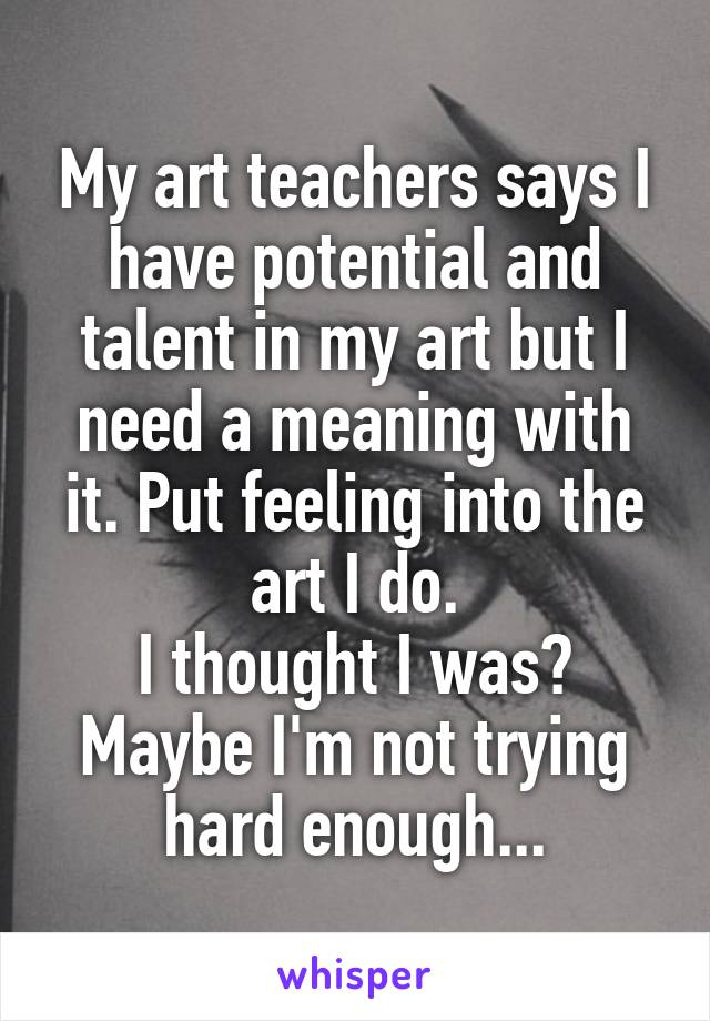 My art teachers says I have potential and talent in my art but I need a meaning with it. Put feeling into the art I do. I thought I was? Maybe I'm not trying hard enough...