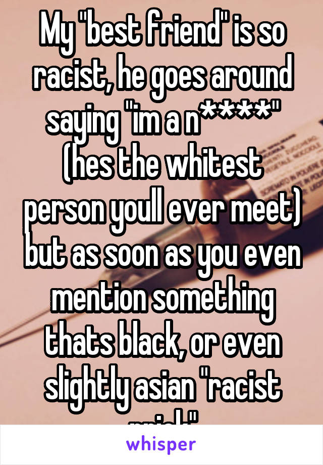 """My """"best friend"""" is so racist, he goes around saying """"im a n****"""" (hes the whitest person youll ever meet) but as soon as you even mention something thats black, or even slightly asian """"racist prick"""""""