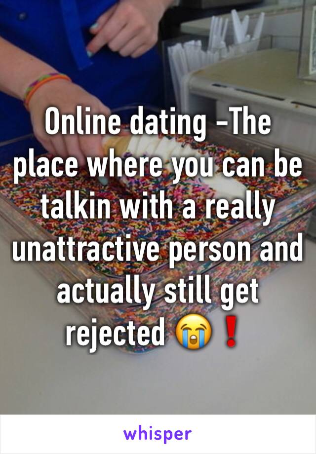 Online dating -The place where you can be talkin with a really unattractive person and actually still get rejected 😭❗️