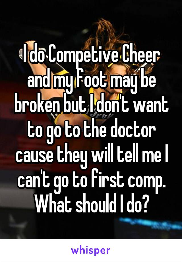 I do Competive Cheer and my foot may be broken but I don't want to go to the doctor cause they will tell me I can't go to first comp. What should I do?