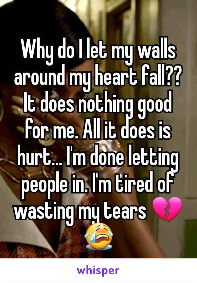 Why do I let my walls around my heart fall?? It does nothing good for me. All it does is hurt... I'm done letting people in. I'm tired of wasting my tears 💔😭