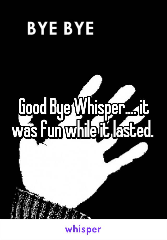 Good Bye Whisper.... it was fun while it lasted.