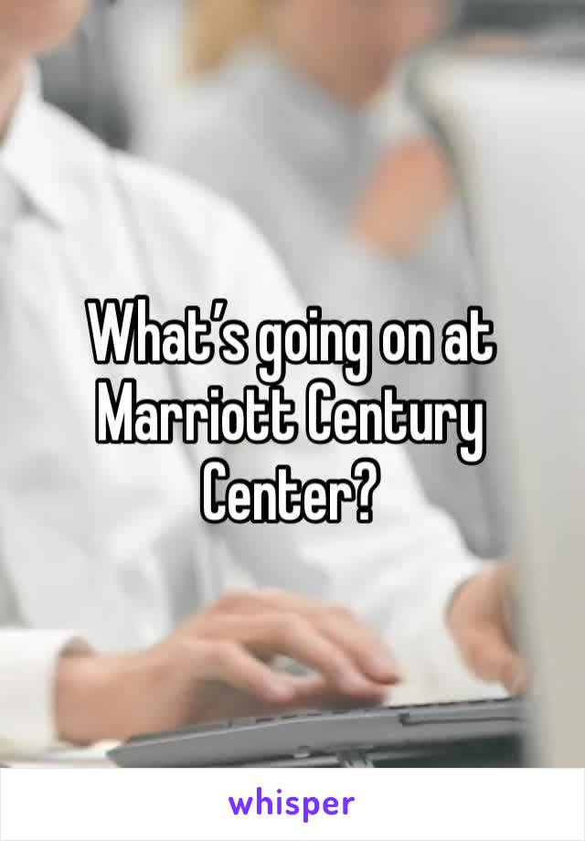 What's going on at Marriott Century Center?