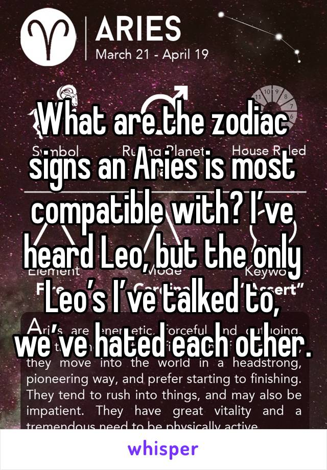 What are the zodiac signs an Aries is most compatible with? I've heard Leo, but the only Leo's I've talked to, we've hated each other.