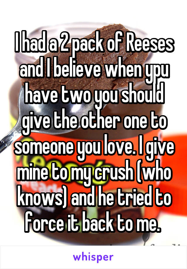 I had a 2 pack of Reeses and I believe when ypu have two you should give the other one to someone you love. I give mine to my crush (who knows) and he tried to force it back to me.