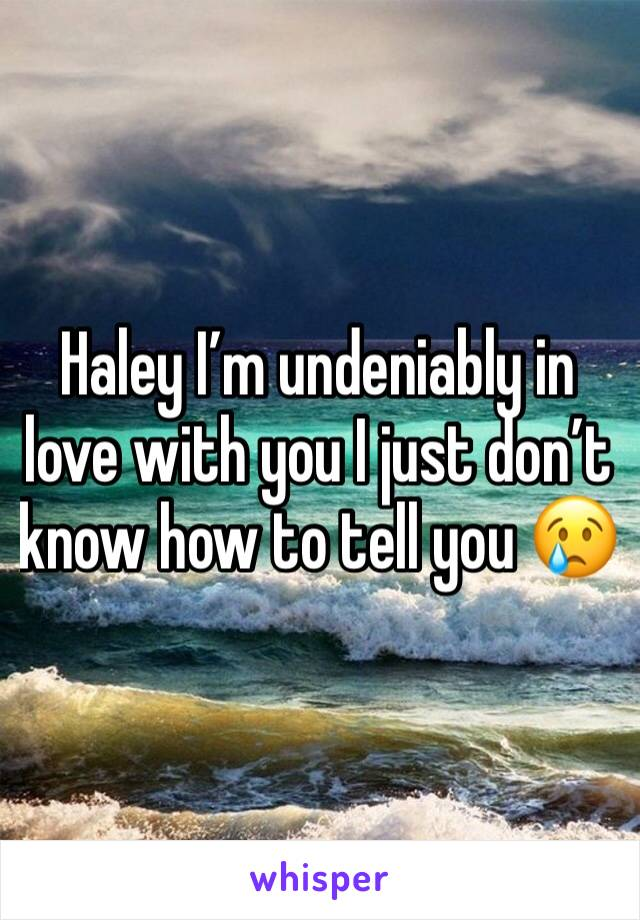Haley I'm undeniably in love with you I just don't know how to tell you 😢