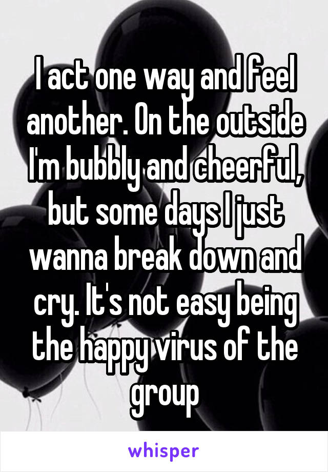 I act one way and feel another. On the outside I'm bubbly and cheerful, but some days I just wanna break down and cry. It's not easy being the happy virus of the group