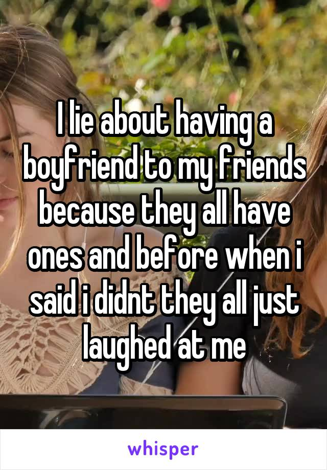 I lie about having a boyfriend to my friends because they all have ones and before when i said i didnt they all just laughed at me