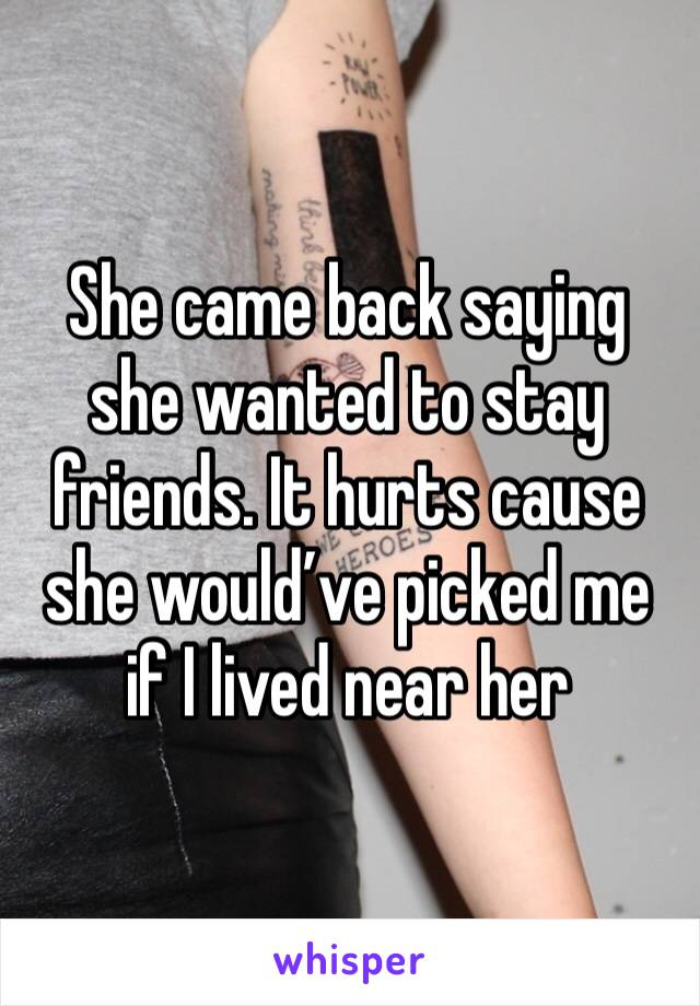 She came back saying she wanted to stay friends. It hurts cause she would've picked me if I lived near her