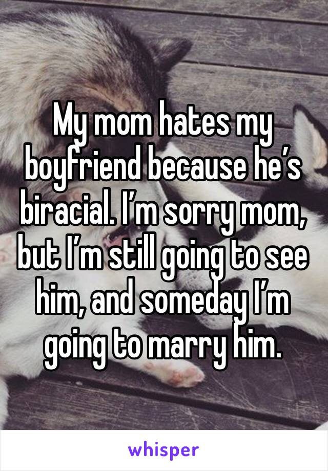 My mom hates my boyfriend because he's biracial. I'm sorry mom, but I'm still going to see him, and someday I'm going to marry him.