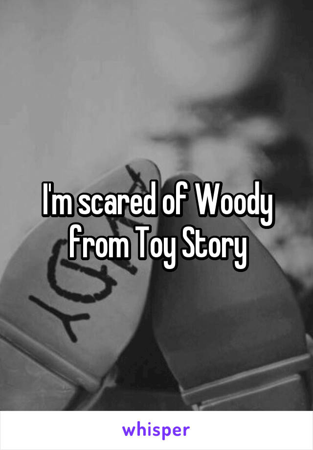 I'm scared of Woody from Toy Story