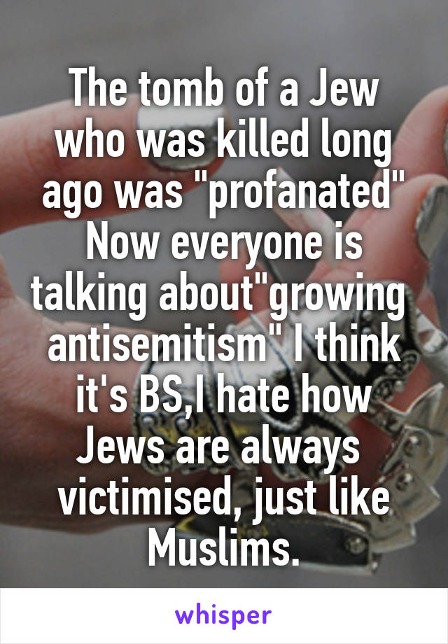 """The tomb of a Jew who was killed long ago was """"profanated"""" Now everyone is talking about""""growing  antisemitism"""" I think it's BS,I hate how Jews are always  victimised, just like Muslims."""