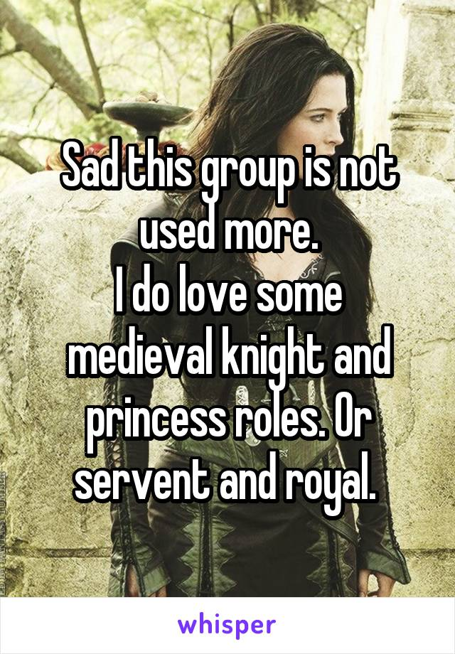 Sad this group is not used more. I do love some medieval knight and princess roles. Or servent and royal.
