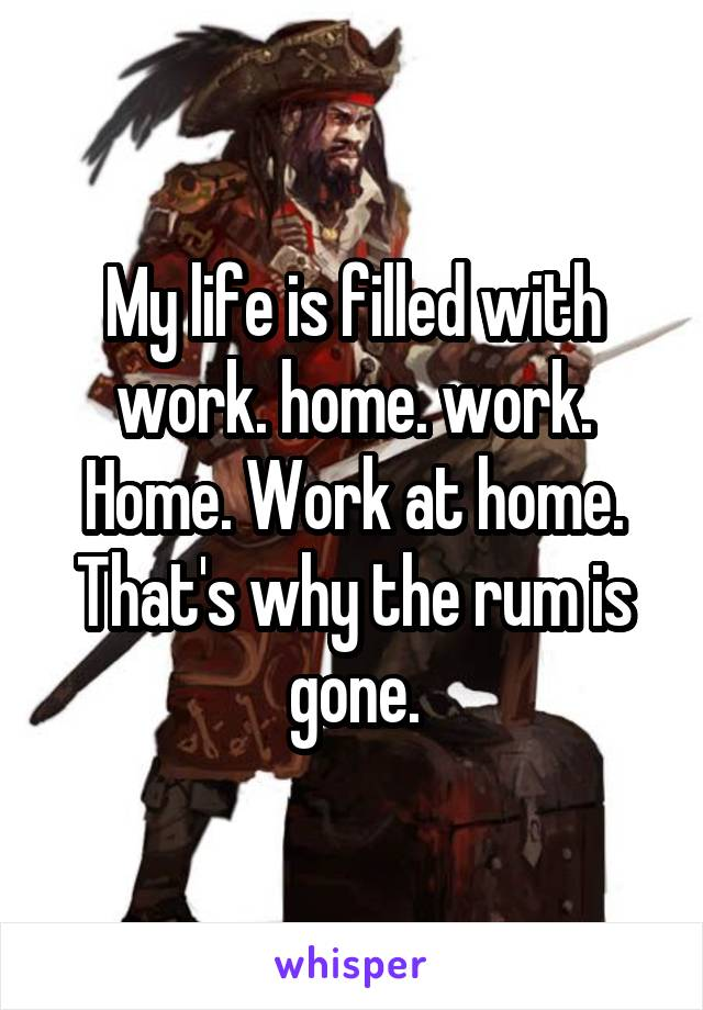 My life is filled with work. home. work. Home. Work at home. That's why the rum is gone.