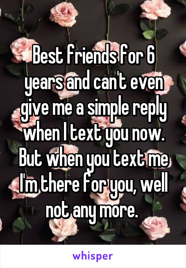 Best friends for 6 years and can't even give me a simple reply when I text you now. But when you text me I'm there for you, well not any more.