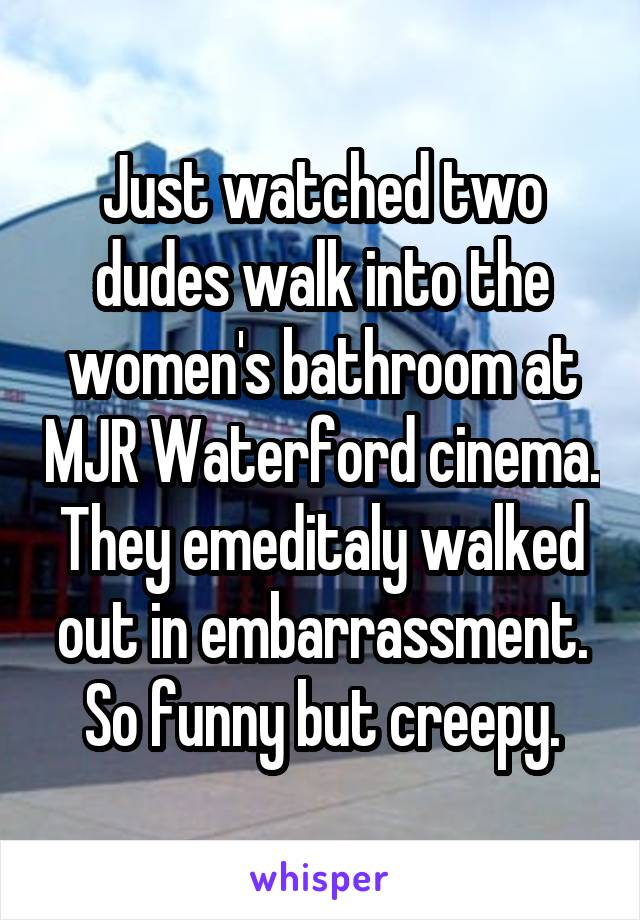 Just watched two dudes walk into the women's bathroom at MJR Waterford cinema. They emeditaly walked out in embarrassment. So funny but creepy.