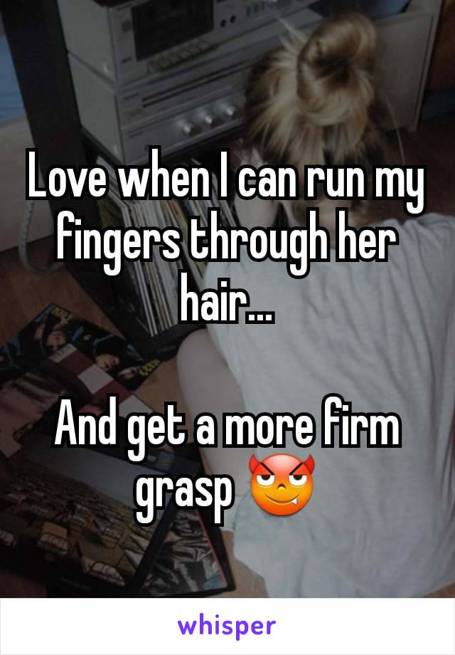 Love when I can run my fingers through her hair...  And get a more firm grasp 😈