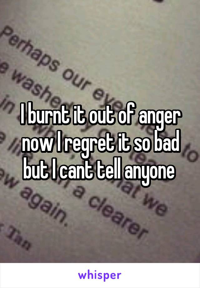 I burnt it out of anger now I regret it so bad but I cant tell anyone