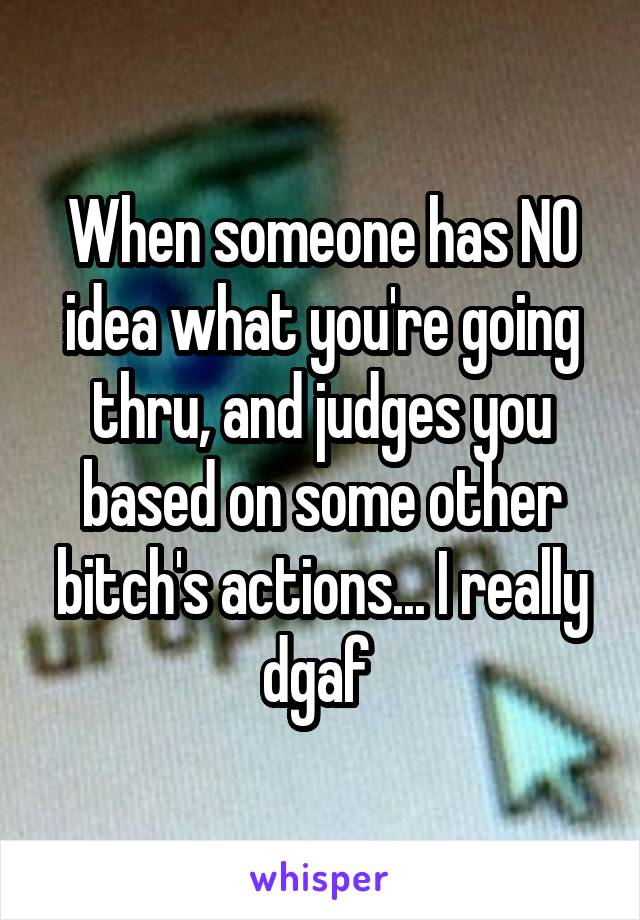 When someone has NO idea what you're going thru, and judges you based on some other bitch's actions... I really dgaf