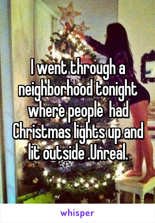 I went through a neighborhood tonight where people  had Christmas lights up and lit outside .Unreal.