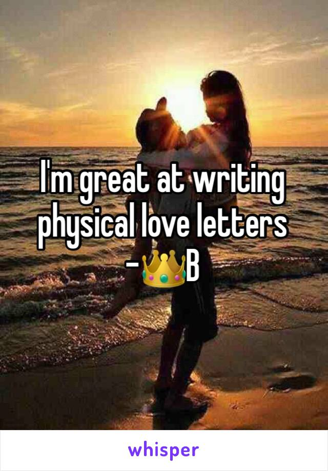 I'm great at writing physical love letters -👑B