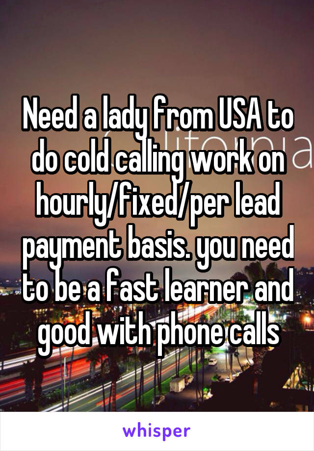 Need a lady from USA to do cold calling work on hourly/fixed/per lead payment basis. you need to be a fast learner and good with phone calls