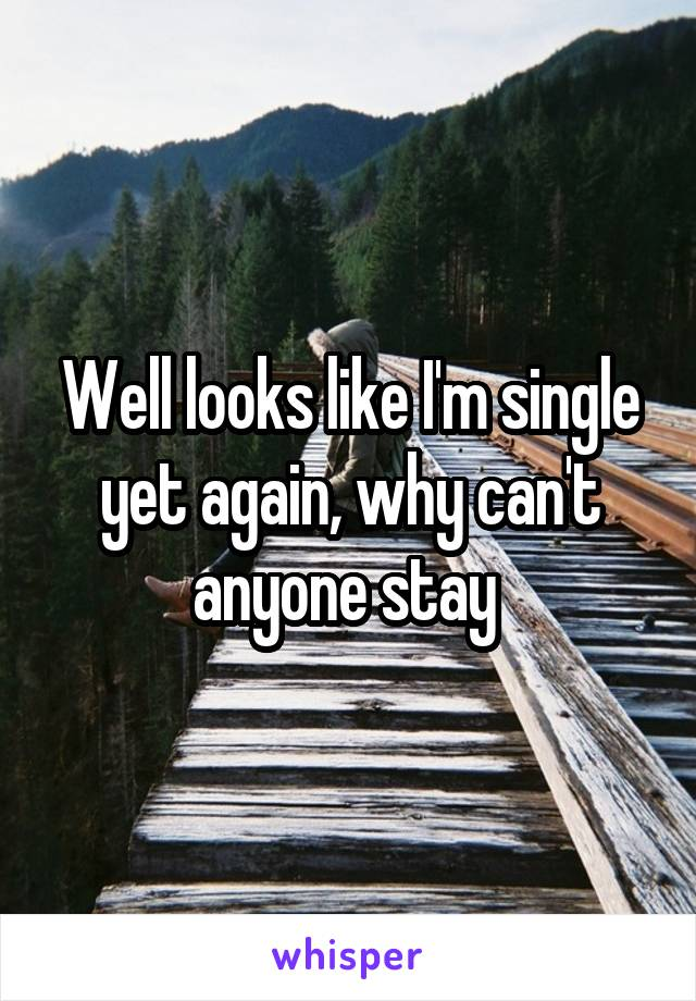 Well looks like I'm single yet again, why can't anyone stay