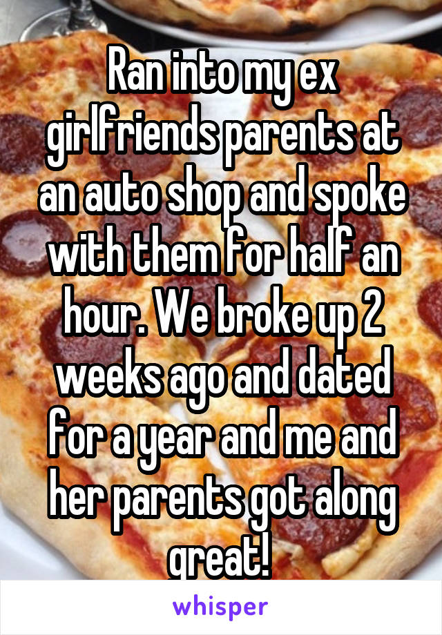 Ran into my ex girlfriends parents at an auto shop and spoke with them for half an hour. We broke up 2 weeks ago and dated for a year and me and her parents got along great!