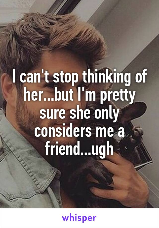 I can't stop thinking of her...but I'm pretty sure she only considers me a friend...ugh