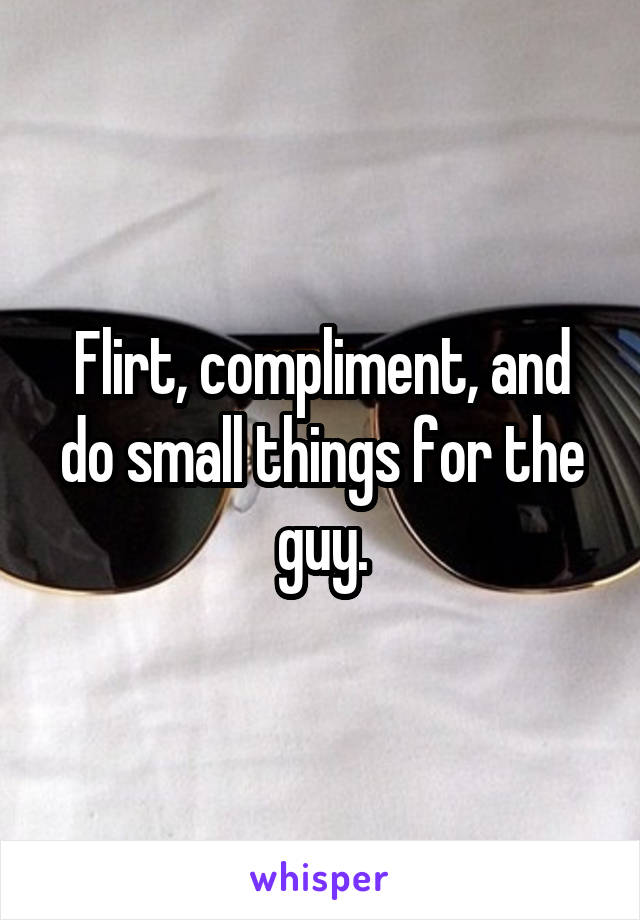 Flirt, compliment, and do small things for the guy.