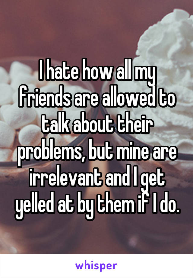 I hate how all my friends are allowed to talk about their problems, but mine are irrelevant and I get yelled at by them if I do.