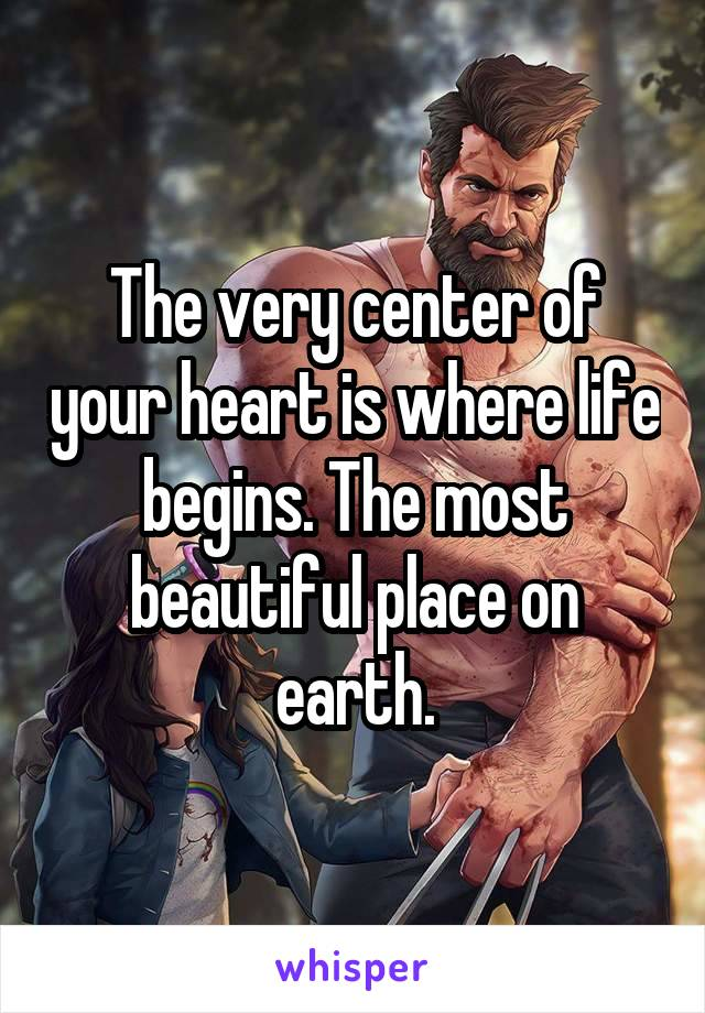 The very center of your heart is where life begins. The most beautiful place on earth.