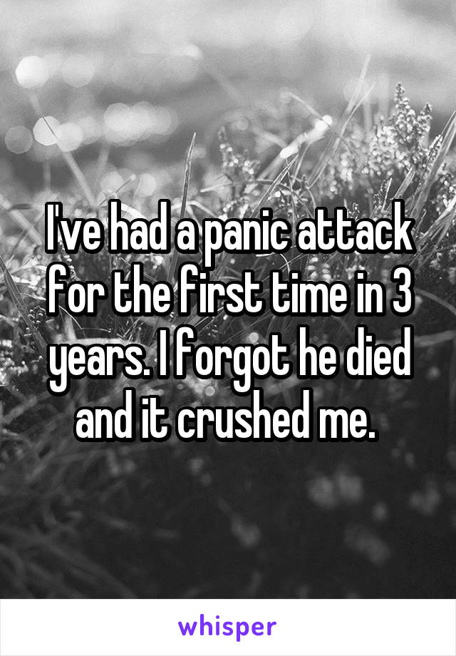 I've had a panic attack for the first time in 3 years. I forgot he died and it crushed me.