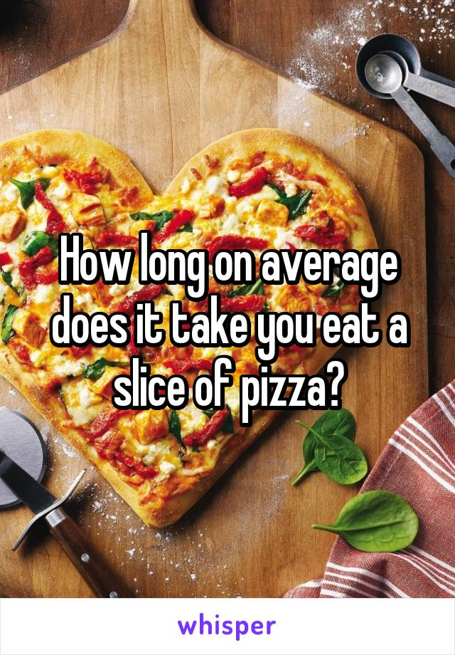 How long on average does it take you eat a slice of pizza?