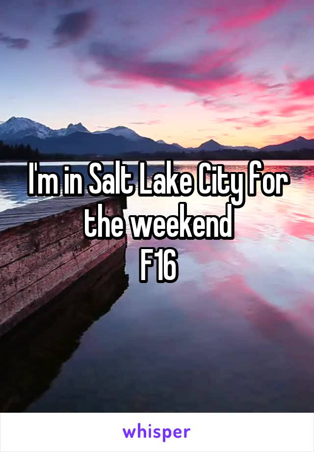 I'm in Salt Lake City for the weekend F16