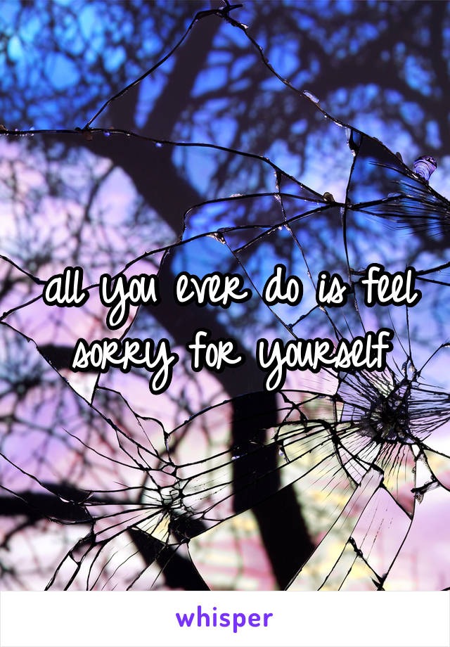 all you ever do is feel sorry for yourself