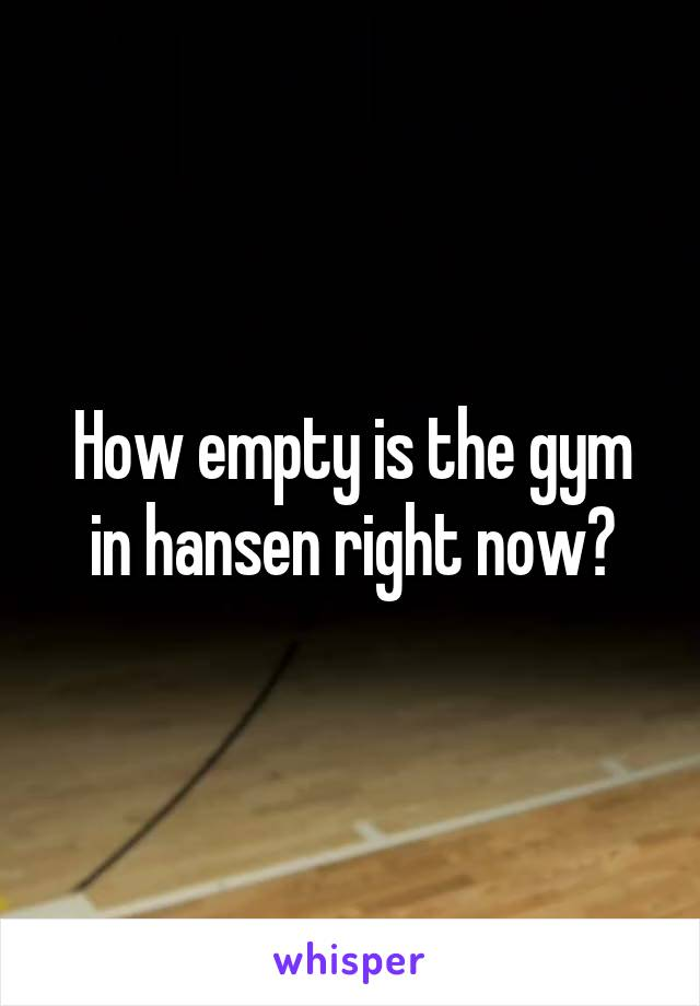 How empty is the gym in hansen right now?