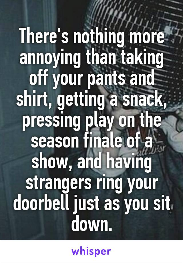 There's nothing more annoying than taking off your pants and shirt, getting a snack, pressing play on the season finale of a show, and having strangers ring your doorbell just as you sit down.