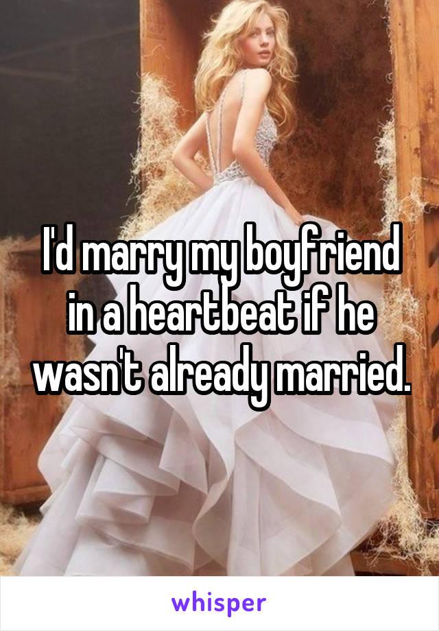 I'd marry my boyfriend in a heartbeat if he wasn't already married.