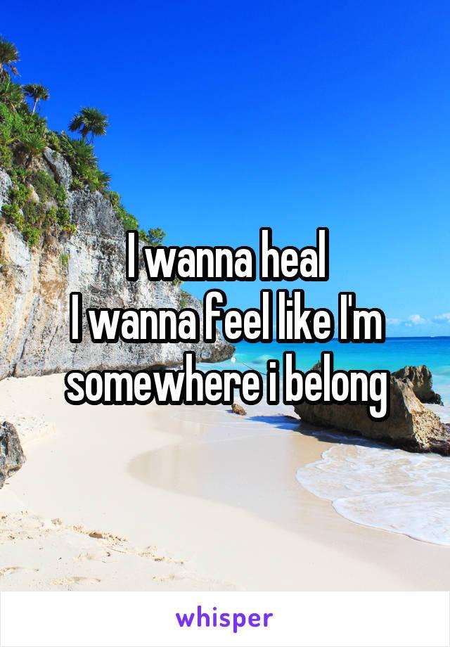 I wanna heal I wanna feel like I'm somewhere i belong