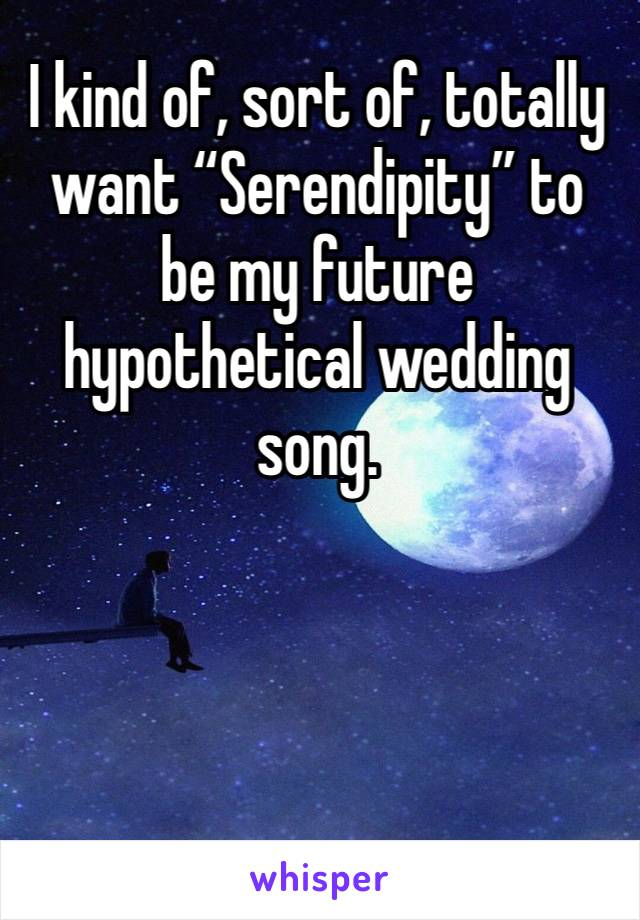 """I kind of, sort of, totally want """"Serendipity"""" to be my future hypothetical wedding song."""