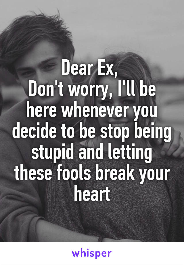 Dear Ex,  Don't worry, I'll be here whenever you decide to be stop being stupid and letting these fools break your heart