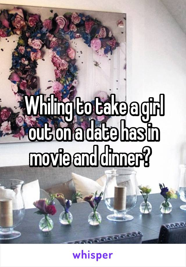 Whiling to take a girl out on a date has in movie and dinner?