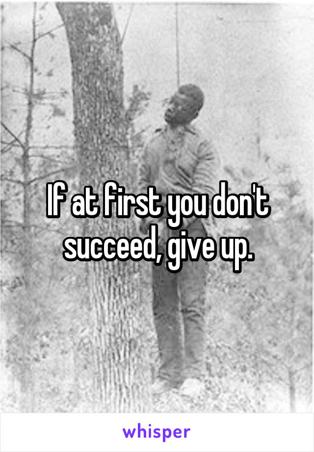If at first you don't succeed, give up.