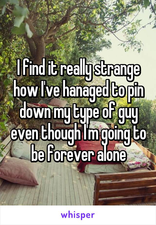 I find it really strange how I've hanaged to pin down my type of guy even though I'm going to be forever alone