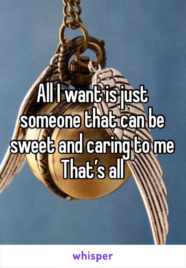 All I want is just someone that can be sweet and caring to me  That's all