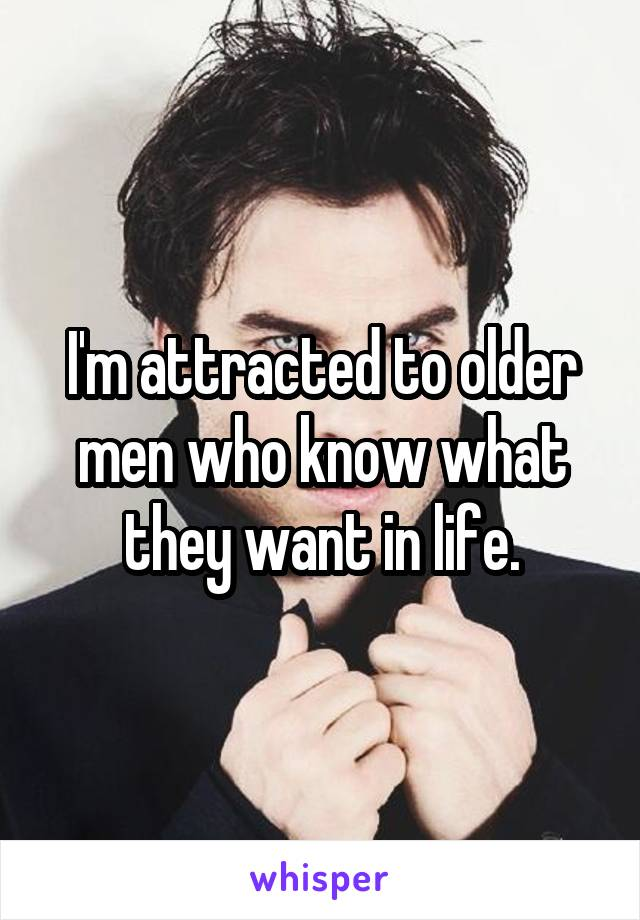 I'm attracted to older men who know what they want in life.
