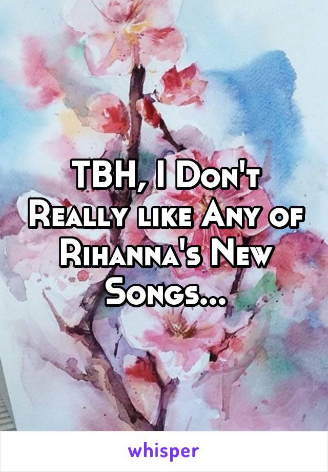 TBH, I Don't Really like Any of Rihanna's New Songs...