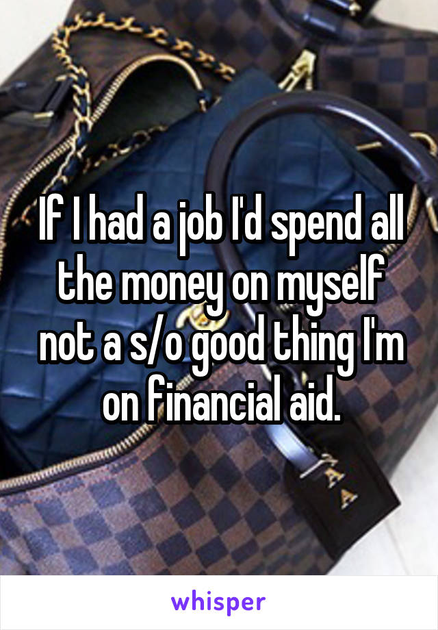 If I had a job I'd spend all the money on myself not a s/o good thing I'm on financial aid.