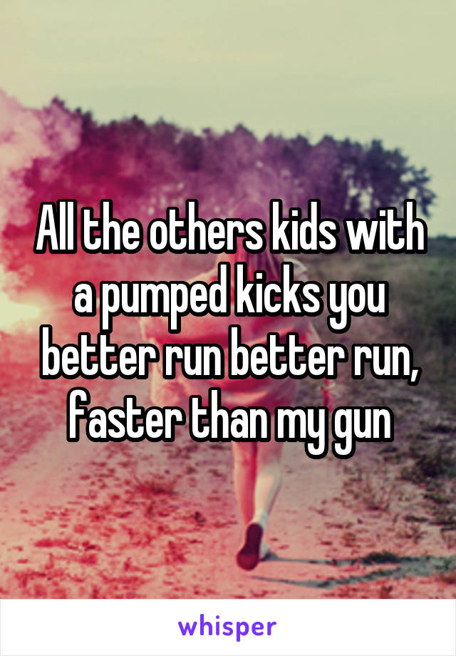All the others kids with a pumped kicks you better run better run, faster than my gun